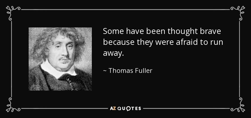 Some have been thought brave because they were afraid to run away. - Thomas Fuller