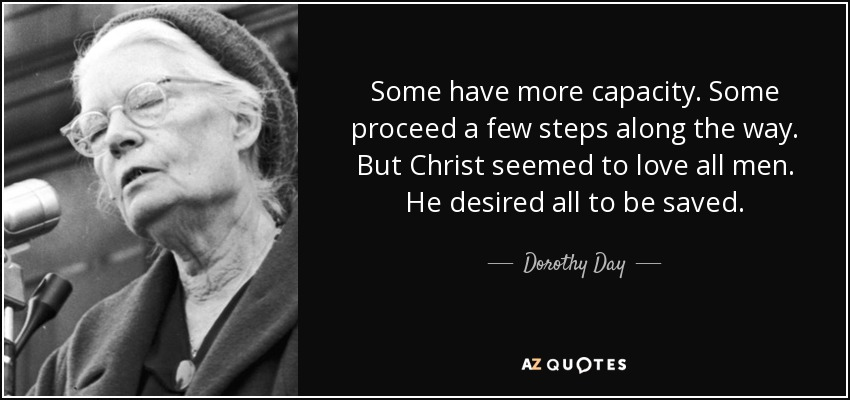 Some have more capacity. Some proceed a few steps along the way. But Christ seemed to love all men. He desired all to be saved. - Dorothy Day