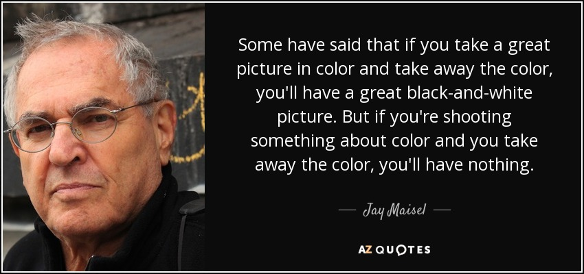 Some have said that if you take a great picture in color and take away the color, you'll have a great black-and-white picture. But if you're shooting something about color and you take away the color, you'll have nothing. - Jay Maisel