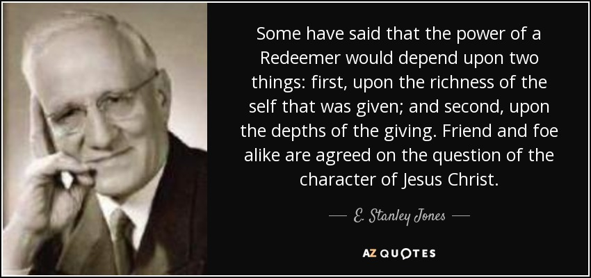 Some have said that the power of a Redeemer would depend upon two things: first, upon the richness of the self that was given; and second, upon the depths of the giving. Friend and foe alike are agreed on the question of the character of Jesus Christ. - E. Stanley Jones