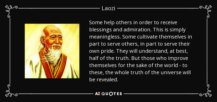 Some help others in order to receive blessings and admiration. This is simply meaningless. Some cultivate themselves in part to serve others, in part to serve their own pride. They will understand, at best, half of the truth. But those who improve themselves for the sake of the world - to these, the whole truth of the universe will be revealed. - Laozi
