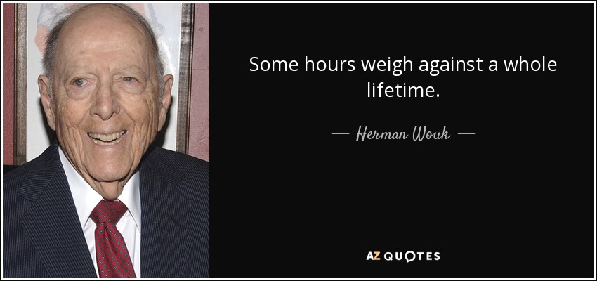 Some hours weigh against a whole lifetime. - Herman Wouk