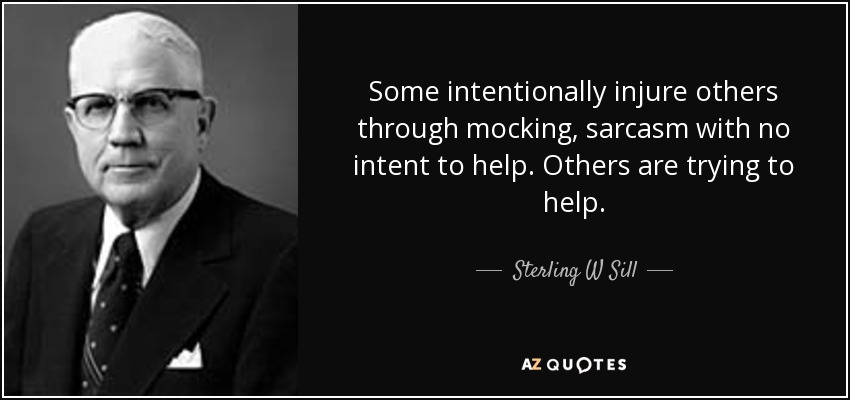Some intentionally injure others through mocking, sarcasm with no intent to help. Others are trying to help. - Sterling W Sill