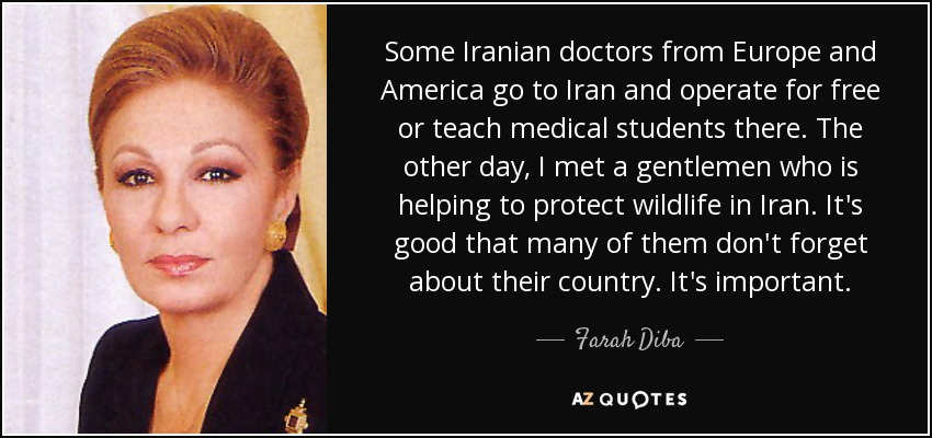 Some Iranian doctors from Europe and America go to Iran and operate for free or teach medical students there. The other day, I met a gentlemen who is helping to protect wildlife in Iran. It's good that many of them don't forget about their country. It's important. - Farah Diba