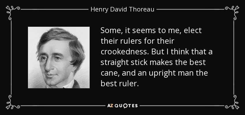 Some, it seems to me, elect their rulers for their crookedness. But I think that a straight stick makes the best cane, and an upright man the best ruler. - Henry David Thoreau