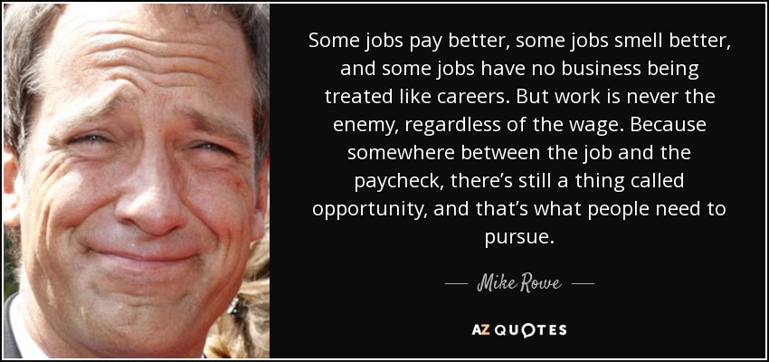 Some jobs pay better, some jobs smell better, and some jobs have no business being treated like careers. But work is never the enemy, regardless of the wage. Because somewhere between the job and the paycheck, there's still a thing called opportunity, and that's what people need to pursue. - Mike Rowe