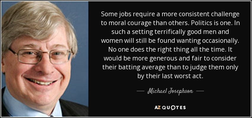 Some jobs require a more consistent challenge to moral courage than others. Politics is one. In such a setting terrifically good men and women will still be found wanting occasionally. No one does the right thing all the time. It would be more generous and fair to consider their batting average than to judge them only by their last worst act. - Michael Josephson