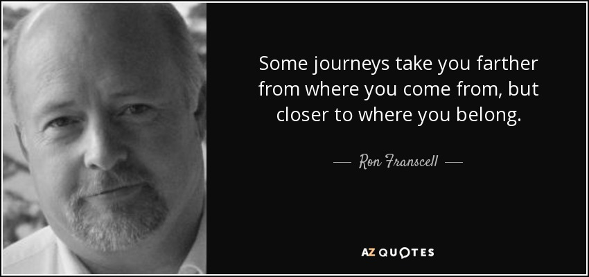 Some journeys take you farther from where you come from, but closer to where you belong. - Ron Franscell