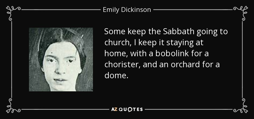 Some keep the Sabbath going to church, I keep it staying at home, with a bobolink for a chorister, and an orchard for a dome. - Emily Dickinson