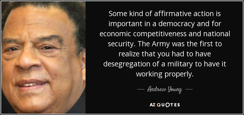 Some kind of affirmative action is important in a democracy and for economic competitiveness and national security. The Army was the first to realize that you had to have desegregation of a military to have it working properly. - Andrew Young