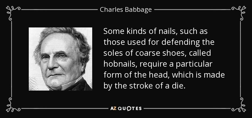 Some kinds of nails, such as those used for defending the soles of coarse shoes, called hobnails, require a particular form of the head, which is made by the stroke of a die. - Charles Babbage