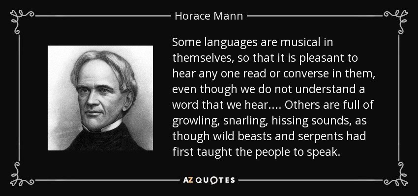 Some languages are musical in themselves, so that it is pleasant to hear any one read or converse in them, even though we do not understand a word that we hear.... Others are full of growling, snarling, hissing sounds, as though wild beasts and serpents had first taught the people to speak. - Horace Mann