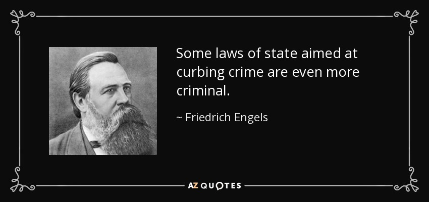 Some laws of state aimed at curbing crime are even more criminal. - Friedrich Engels