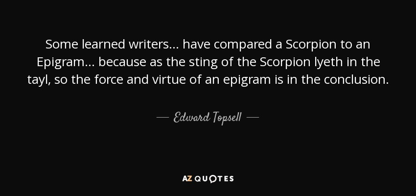 Some learned writers . . . have compared a Scorpion to an Epigram . . . because as the sting of the Scorpion lyeth in the tayl, so the force and virtue of an epigram is in the conclusion. - Edward Topsell