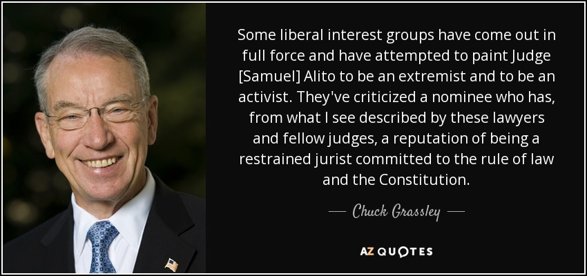 Some liberal interest groups have come out in full force and have attempted to paint Judge [Samuel] Alito to be an extremist and to be an activist. They've criticized a nominee who has, from what I see described by these lawyers and fellow judges, a reputation of being a restrained jurist committed to the rule of law and the Constitution. - Chuck Grassley