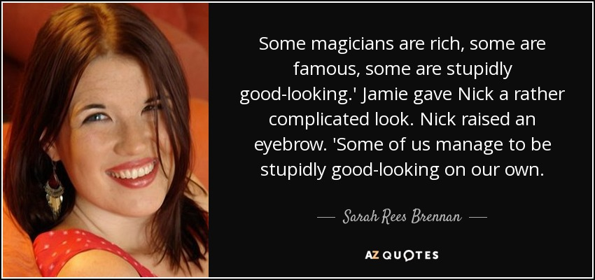 Some magicians are rich, some are famous, some are stupidly good-looking.' Jamie gave Nick a rather complicated look. Nick raised an eyebrow. 'Some of us manage to be stupidly good-looking on our own. - Sarah Rees Brennan