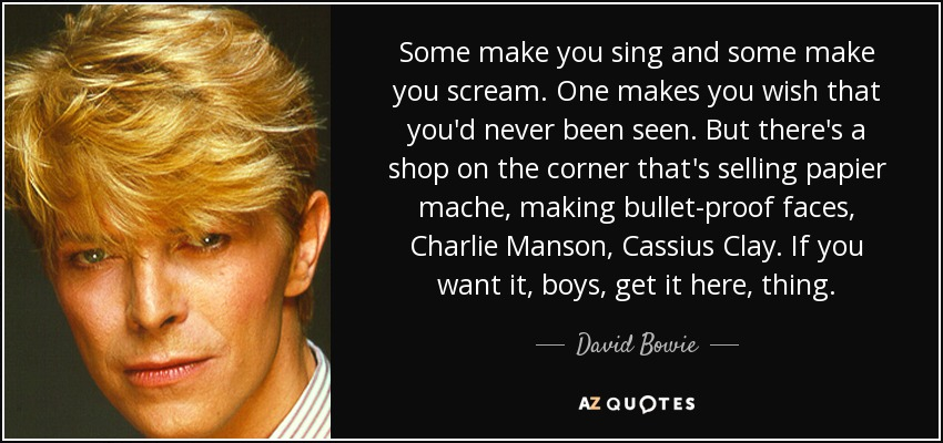 Some make you sing and some make you scream. One makes you wish that you'd never been seen. But there's a shop on the corner that's selling papier mache, making bullet-proof faces, Charlie Manson, Cassius Clay. If you want it, boys, get it here, thing. - David Bowie