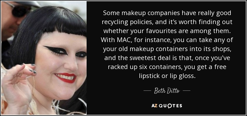 Some makeup companies have really good recycling policies, and it's worth finding out whether your favourites are among them. With MAC, for instance, you can take any of your old makeup containers into its shops, and the sweetest deal is that, once you've racked up six containers, you get a free lipstick or lip gloss. - Beth Ditto