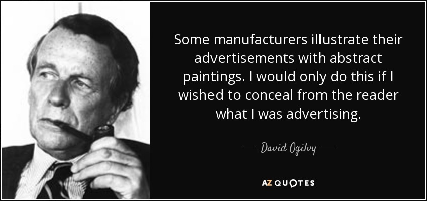 Some manufacturers illustrate their advertisements with abstract paintings. I would only do this if I wished to conceal from the reader what I was advertising. - David Ogilvy