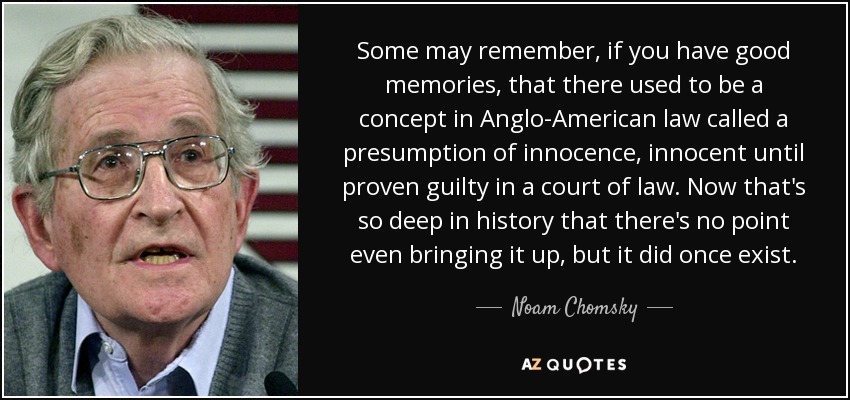 Some may remember, if you have good memories, that there used to be a concept in Anglo-American law called a presumption of innocence, innocent until proven guilty in a court of law. Now that's so deep in history that there's no point even bringing it up, but it did once exist. - Noam Chomsky