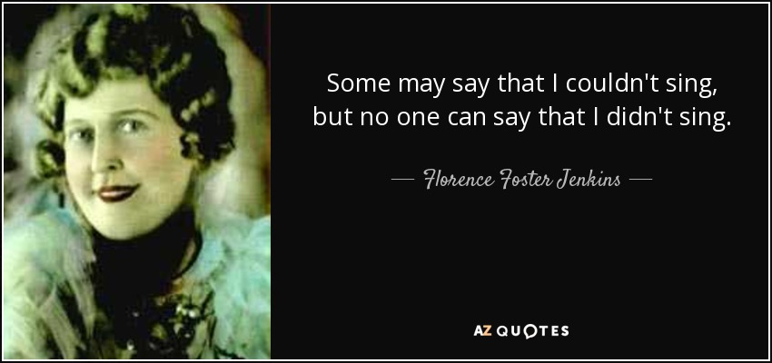 Some may say that I couldn't sing, but no one can say that I didn't sing. - Florence Foster Jenkins