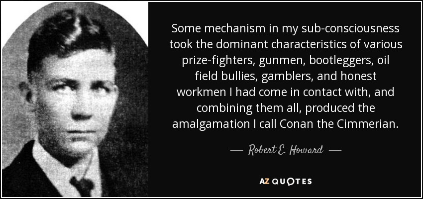 Some mechanism in my sub-consciousness took the dominant characteristics of various prize-fighters, gunmen, bootleggers, oil field bullies, gamblers, and honest workmen I had come in contact with, and combining them all, produced the amalgamation I call Conan the Cimmerian. - Robert E. Howard