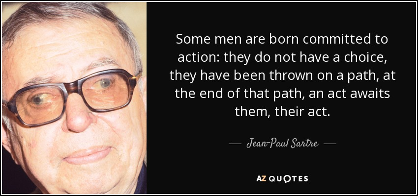 Some men are born committed to action: they do not have a choice, they have been thrown on a path, at the end of that path, an act awaits them, their act. - Jean-Paul Sartre