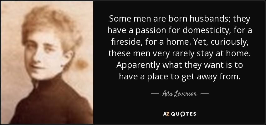 Some men are born husbands; they have a passion for domesticity, for a fireside, for a home. Yet, curiously, these men very rarely stay at home. Apparently what they want is to have a place to get away from. - Ada Leverson