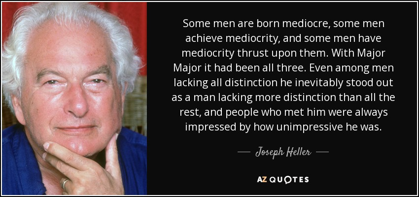 Some men are born mediocre, some men achieve mediocrity, and some men have mediocrity thrust upon them. With Major Major it had been all three. Even among men lacking all distinction he inevitably stood out as a man lacking more distinction than all the rest, and people who met him were always impressed by how unimpressive he was. - Joseph Heller