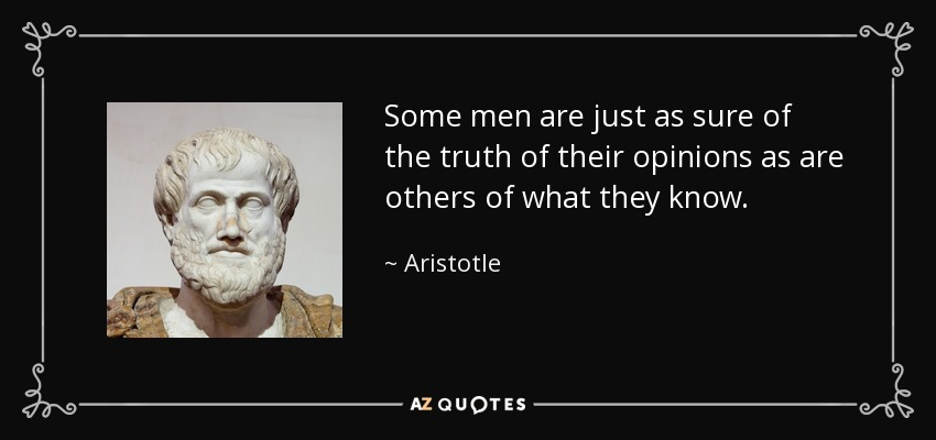 Some men are just as sure of the truth of their opinions as are others of what they know. - Aristotle