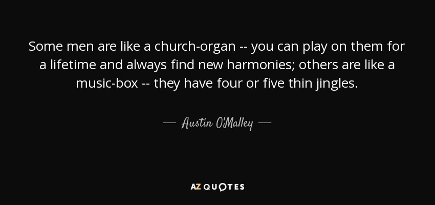 Some men are like a church-organ -- you can play on them for a lifetime and always find new harmonies; others are like a music-box -- they have four or five thin jingles. - Austin O'Malley