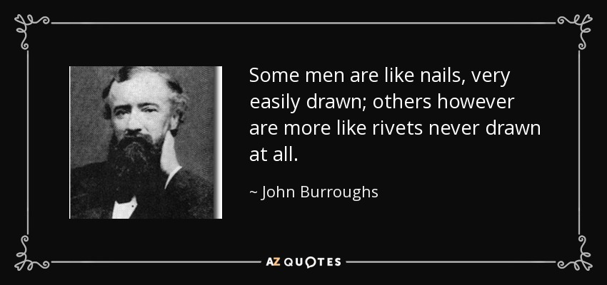 Some men are like nails, very easily drawn; others however are more like rivets never drawn at all. - John Burroughs