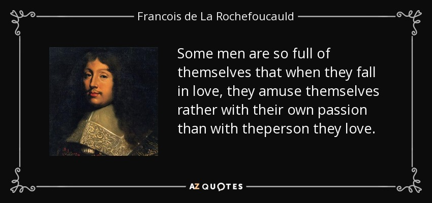 Some men are so full of themselves that when they fall in love, they amuse themselves rather with their own passion than with theperson they love. - Francois de La Rochefoucauld