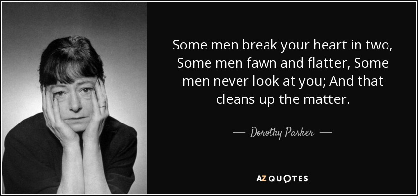 Some men break your heart in two, Some men fawn and flatter, Some men never look at you; And that cleans up the matter. - Dorothy Parker