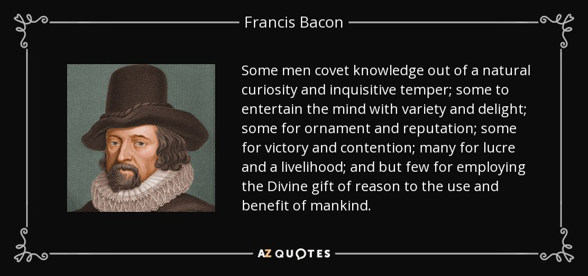 Some men covet knowledge out of a natural curiosity and inquisitive temper; some to entertain the mind with variety and delight; some for ornament and reputation; some for victory and contention; many for lucre and a livelihood; and but few for employing the Divine gift of reason to the use and benefit of mankind. - Francis Bacon