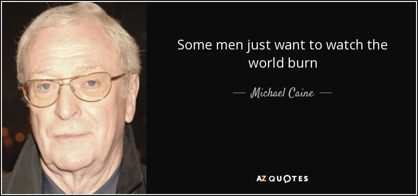 Some men just want to watch the world burn - Michael Caine