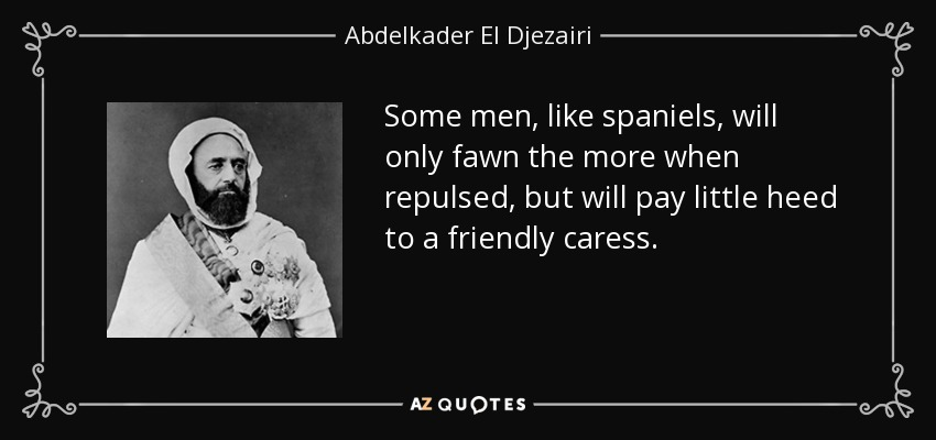 Some men, like spaniels, will only fawn the more when repulsed, but will pay little heed to a friendly caress. - Abdelkader El Djezairi