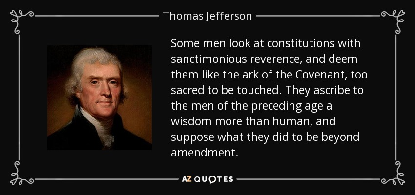 Some men look at constitutions with sanctimonious reverence, and deem them like the ark of the Covenant, too sacred to be touched. They ascribe to the men of the preceding age a wisdom more than human, and suppose what they did to be beyond amendment. - Thomas Jefferson
