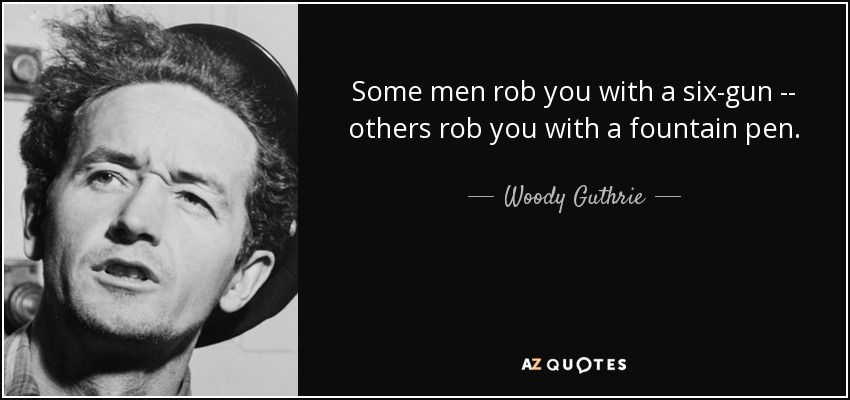 Some men rob you with a six-gun -- others rob you with a fountain pen. - Woody Guthrie