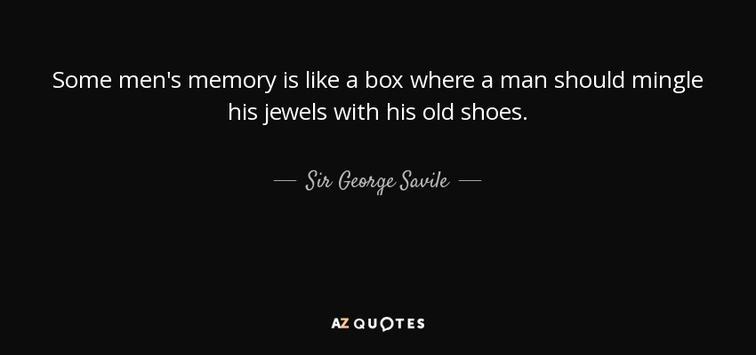 Some men's memory is like a box where a man should mingle his jewels with his old shoes. - Sir George Savile, 8th Baronet