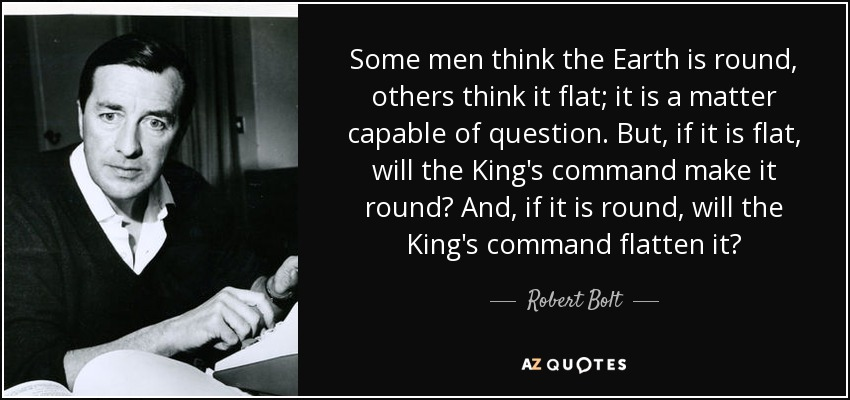 Some men think the Earth is round, others think it flat; it is a matter capable of question. But, if it is flat, will the King's command make it round? And, if it is round, will the King's command flatten it? - Robert Bolt