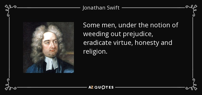 Some men, under the notion of weeding out prejudice, eradicate virtue, honesty and religion. - Jonathan Swift