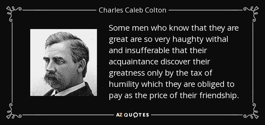 Some men who know that they are great are so very haughty withal and insufferable that their acquaintance discover their greatness only by the tax of humility which they are obliged to pay as the price of their friendship. - Charles Caleb Colton
