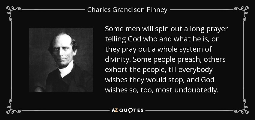 Some men will spin out a long prayer telling God who and what he is, or they pray out a whole system of divinity. Some people preach, others exhort the people, till everybody wishes they would stop, and God wishes so, too, most undoubtedly. - Charles Grandison Finney