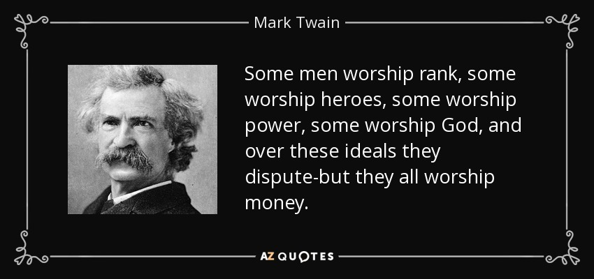 Some men worship rank, some worship heroes, some worship power, some worship God, and over these ideals they dispute-but they all worship money. - Mark Twain