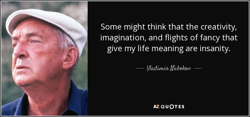 Some might think that the creativity, imagination, and flights of fancy that give my life meaning are insanity. - Vladimir Nabokov