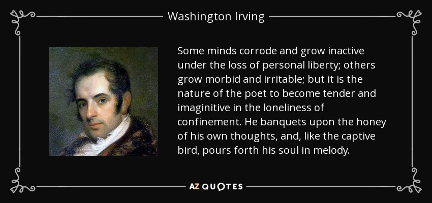 Some minds corrode and grow inactive under the loss of personal liberty; others grow morbid and irritable; but it is the nature of the poet to become tender and imaginitive in the loneliness of confinement. He banquets upon the honey of his own thoughts, and, like the captive bird, pours forth his soul in melody. - Washington Irving