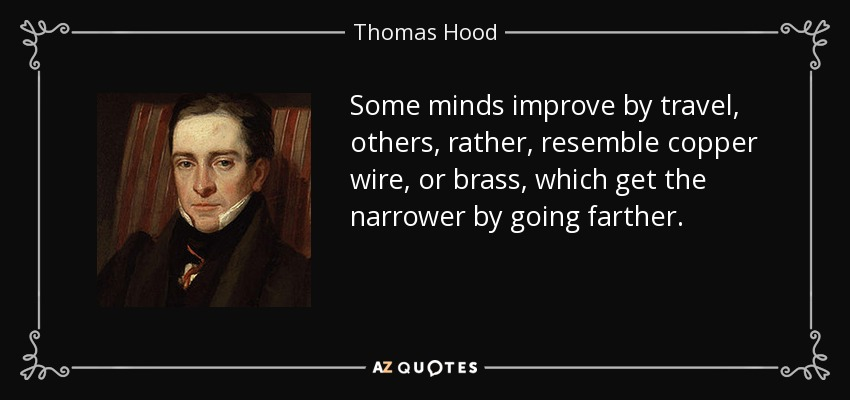 Some minds improve by travel, others, rather, resemble copper wire, or brass, which get the narrower by going farther. - Thomas Hood