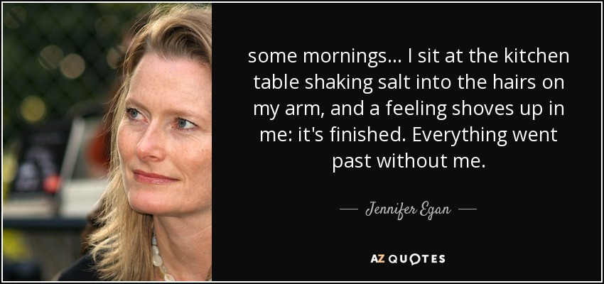 some mornings... I sit at the kitchen table shaking salt into the hairs on my arm, and a feeling shoves up in me: it's finished. Everything went past without me. - Jennifer Egan