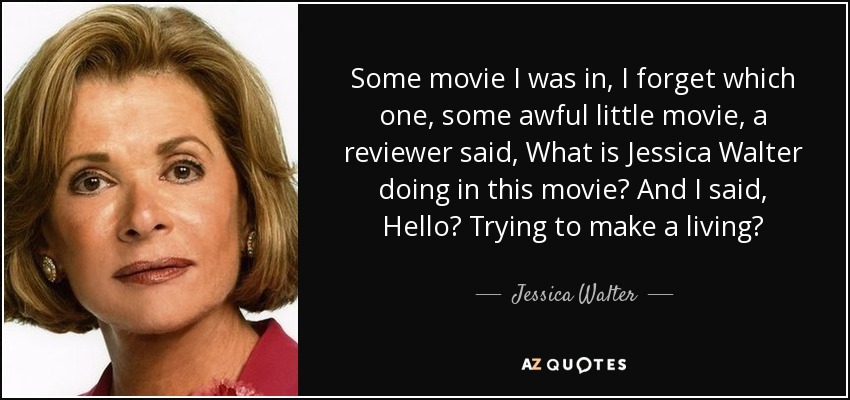 Some movie I was in, I forget which one, some awful little movie, a reviewer said, What is Jessica Walter doing in this movie? And I said, Hello? Trying to make a living? - Jessica Walter